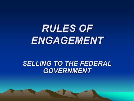 RULES OF ENGAGEMENT SELLING TO THE FEDERAL GOVERNMENT.