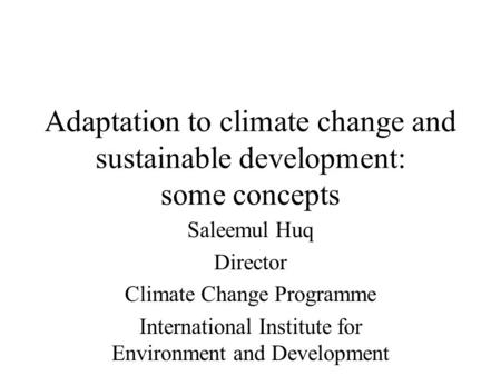 Adaptation to climate change and sustainable development: some concepts Saleemul Huq Director Climate Change Programme International Institute for Environment.