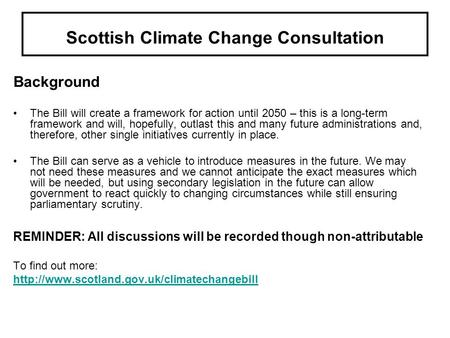 Scottish Climate Change Consultation Background The Bill will create a framework for action until 2050 – this is a long-term framework and will, hopefully,