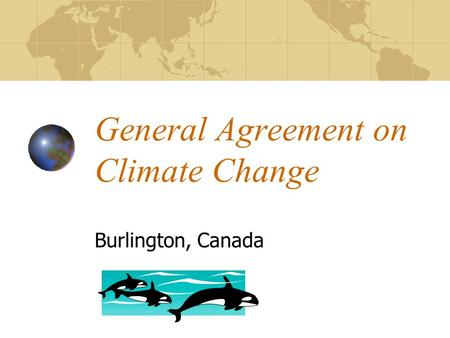 General Agreement on Climate Change Burlington, Canada.