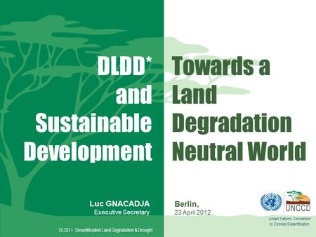United Nations Convention to Combat Desertification Towards a Land Degradation Neutral World DLDD = Desertification Land Degradation & Drought Luc GNACADJA.