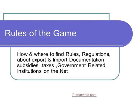 Rules of the Game How & where to find Rules, Regulations, about export & Import Documentation, subsidies, taxes,Government Related Institutions on the.