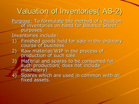 Valuation of Inventories( AS-2) Purpose: To formulate the method of valuation of inventories on hand for Balance Sheet purposes. Inventories include: 1)Finished.
