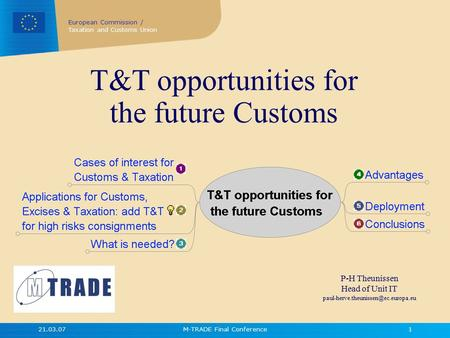 European Commission / Taxation and Customs Union 21.03.07M-TRADE Final Conference1 T&T opportunities for the future Customs P-H Theunissen Head of Unit.