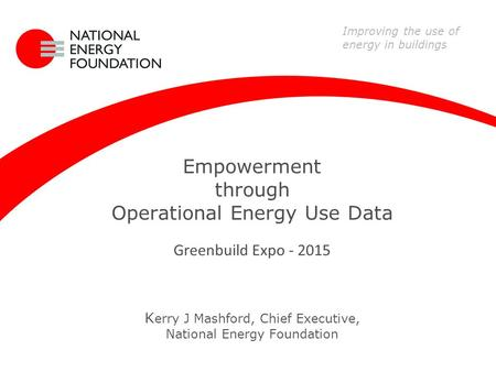 Empowerment through Operational Energy Use Data Greenbuild Expo - 2015 K erry J Mashford, Chief Executive, National Energy Foundation Improving the use.