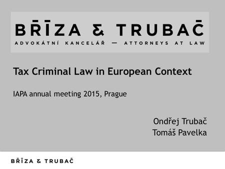 Tax Criminal Law in European Context IAPA annual meeting 2015, Prague Ondřej Trubač Tomáš Pavelka.