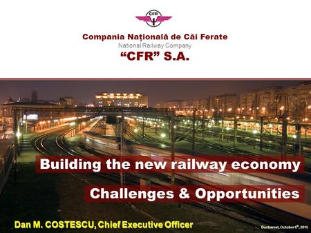 "Compania Naţională de Căi Ferate National Railway Company ""CFR"" S.A. Bucharest, October 6 th, 2015 Building the new railway economy Challenges & Opportunities."