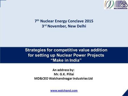 Www.walchand.com 7 th Nuclear Energy Conclave 2015 3 rd November, New Delhi Strategies for competitive value addition for setting up Nuclear Power Projects.