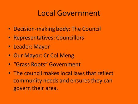 "Local Government Decision-making body: The Council Representatives: Councillors Leader: Mayor Our Mayor: Cr Col Meng ""Grass Roots"" Government The council."