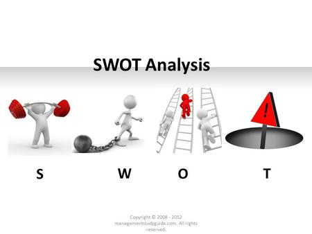 SWOT Analysis S W O T Copyright © 2008 - 2012 managementstudyguide.com. All rights reserved.