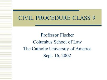 CIVIL PROCEDURE CLASS 9 Professor Fischer Columbus School of Law The Catholic University of America Sept. 16, 2002.