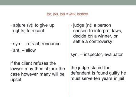 Jur, jus, jud = law; justice abjure (v): to give up rights; to recant syn. – retract, renounce ant. – allow if the client refuses the lawyer may then abjure.
