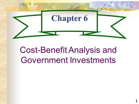 1 Chapter 6 Cost-Benefit Analysis and Government Investments.