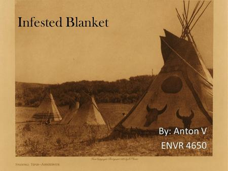 Infested Blanket By: Anton V ENVR 4650. What is an infested Blanket? A tool historically used by Europeans to infect natives with Smallpox Was not always.