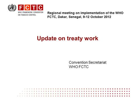 Update on treaty work Convention Secretariat WHO FCTC Regional meeting on implementation of the WHO FCTC, Dakar, Senegal, 9-12 October 2012.