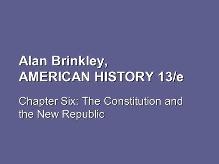 Alan Brinkley, AMERICAN HISTORY 13/e Chapter Six: The Constitution and the New Republic.