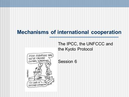 Mechanisms of international cooperation The IPCC, the UNFCCC and the Kyoto Protocol Session 6.