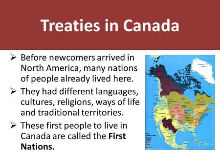 Treaties in Canada  Before newcomers arrived in North America, many nations of people already lived here.  They had different languages, cultures, religions,