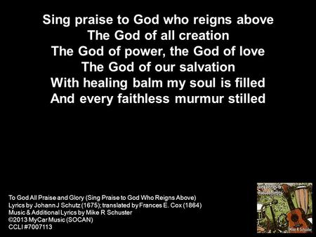 Sing praise to God who reigns above The God of all creation The God of power, the God of love The God of our salvation With healing balm my soul is filled.