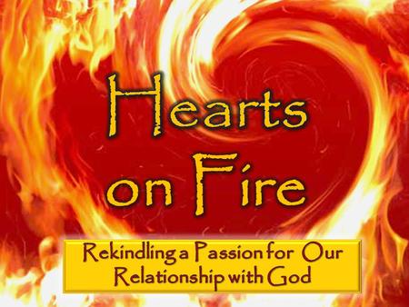 Hearts on Fire Passion for Our God A love for God is mission critical The church has the role of stoking the fire Because we are human, our passion can.