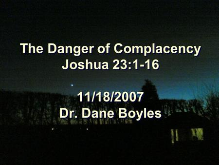 The Danger of Complacency Joshua 23:1-16 11/18/2007 Dr. Dane Boyles.