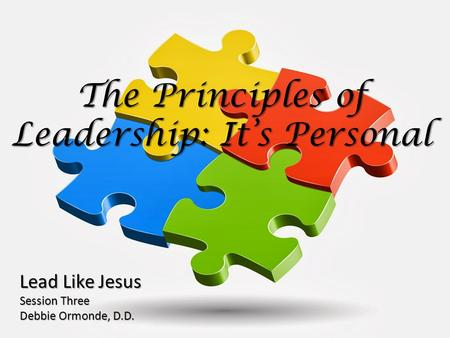 The Principles of Leadership: It's Personal Lead Like Jesus Session Three Debbie Ormonde, D.D.