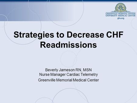 Strategies to Decrease CHF Readmissions Beverly Jameson RN, MSN Nurse Manager Cardiac Telemetry Greenville Memorial Medical Center.