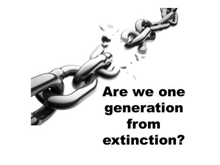 Are we one generation from extinction?. 70-80% of young people are leaving the church – why?
