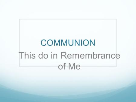COMMUNION This do in Remembrance of Me. Memory – 3 Steps Encoding – receiving, processing and combining of received information Encoding Storage – creation.