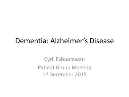 Dementia: Alzheimer's Disease Cyril Evbuomwan Patient Group Meeting 1 st December 2015.