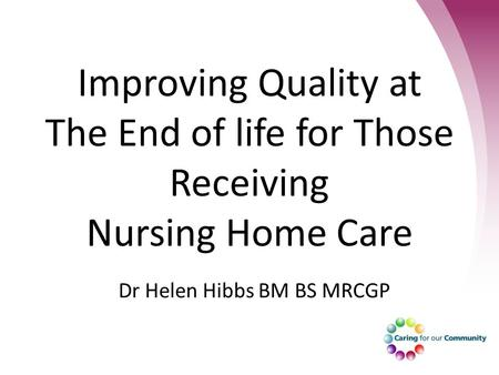 Improving Quality at The End of life for Those Receiving Nursing Home Care Dr Helen Hibbs BM BS MRCGP.