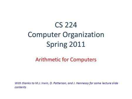 CS 224 Computer Organization Spring 2011 Arithmetic for Computers With thanks to M.J. Irwin, D. Patterson, and J. Hennessy for some lecture slide contents.