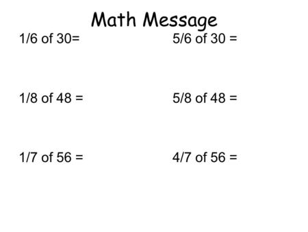 Math Message 1/6 of 30= 5/6 of 30 = 1/8 of 48 = 5/8 of 48 = 1/7 of 56 = 4/7 of 56 =
