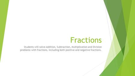 Fractions Students will solve Addition, Subtraction, Multiplication and Division problems with fractions, including both positive and negative fractions.