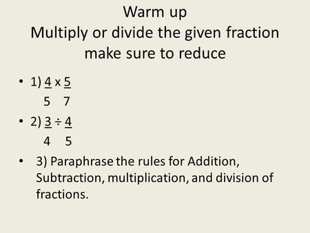 Warm up Multiply or divide the given fraction make sure to reduce 1) 4 x 5 5 7 2) 3 ÷ 4 45 3) Paraphrase the rules for Addition, Subtraction, multiplication,