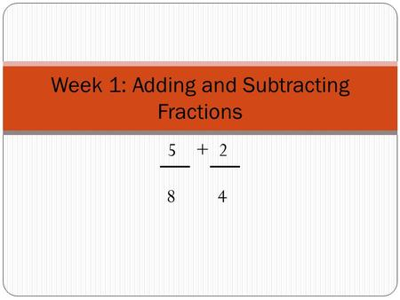 5 + 2 8 4 Week 1: Adding and Subtracting Fractions.