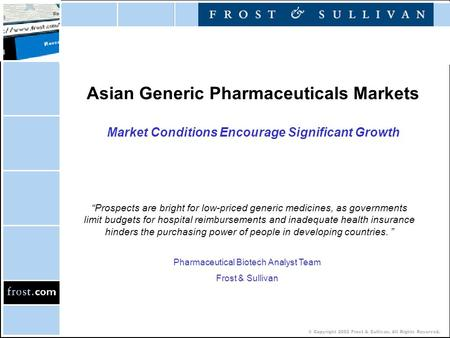 "© Copyright 2002 Frost & Sullivan. All Rights Reserved. Asian Generic Pharmaceuticals Markets Market Conditions Encourage Significant Growth ""Prospects."
