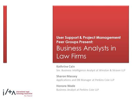 User Support & Project Management Peer Groups Present: Business Analysts in Law Firms Kathrine Cain Snr. Business Intelligence Analyst at Winston & Strawn.