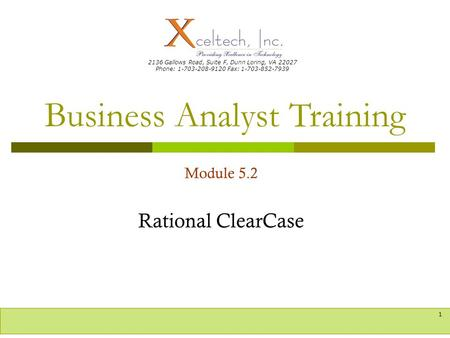 2136 Gallows Road, Suite F, Dunn Loring, VA 22027 Phone: 1-703-208-9120 Fax: 1-703-852-7939 Business Analyst Training 1 Module 5.2 Rational ClearCase.