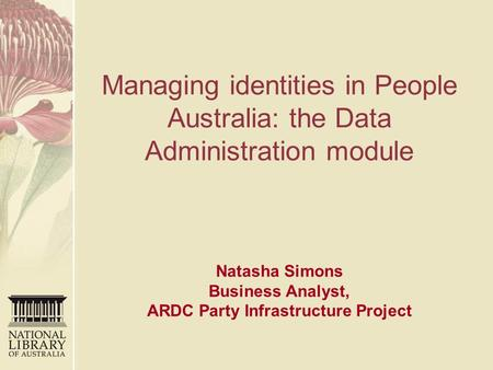 Managing identities in People Australia: the Data Administration module Natasha Simons Business Analyst, ARDC Party Infrastructure Project.
