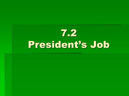 7.2 President's Job.  Constitutional Powers  Duties  Only official of fed. gov't elected by the whole nation  Main job is to carry out the laws passed.