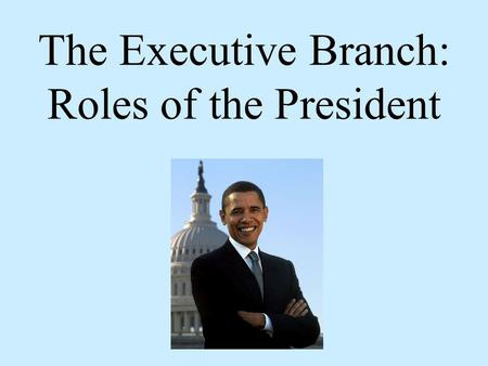 Page 2 page3 page 4 The Executive Branch: Roles of the President.