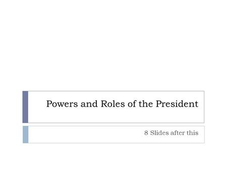 Powers and Roles of the President 8 Slides after this.