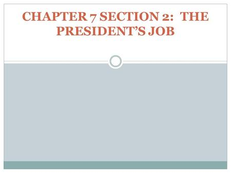CHAPTER 7 SECTION 2: THE PRESIDENT'S JOB. The President is the only official of the federal government elected by the entire nation. The President is.