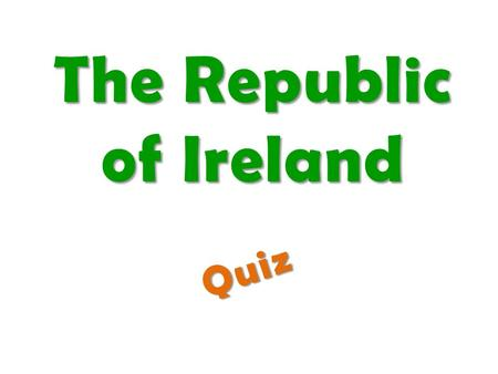 The Republic of Ireland Quiz. Look at the quiz about Ireland. Write down the letters of correct answers. Put these letters in the correct order to get.