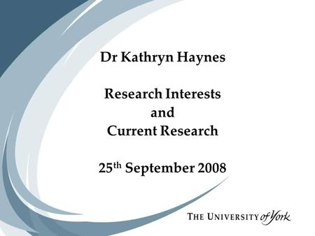 Dr Kathryn Haynes Research Interests and Current Research 25 th September 2008 Dr Kathryn Haynes Research Interests and Current Research 25 th September.