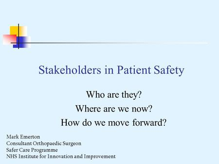 Stakeholders in Patient Safety Who are they? Where are we now? How do we move forward? Mark Emerton Consultant Orthopaedic Surgeon Safer Care Programme.