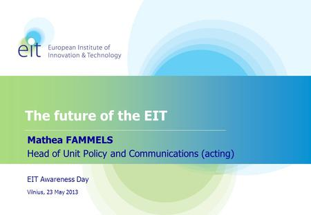 The future of the EIT Mathea FAMMELS Head of Unit Policy and Communications (acting) EIT Awareness Day Vilnius, 23 May 2013.