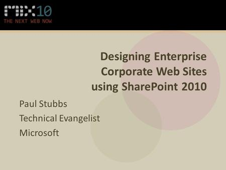 Designing Enterprise Corporate Web Sites using SharePoint 2010 Paul Stubbs Technical Evangelist Microsoft.
