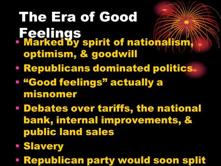 "The Era of Good Feelings  Marked by spirit of nationalism, optimism, & goodwill  Republicans dominated politics  ""Good feelings"" actually a misnomer."